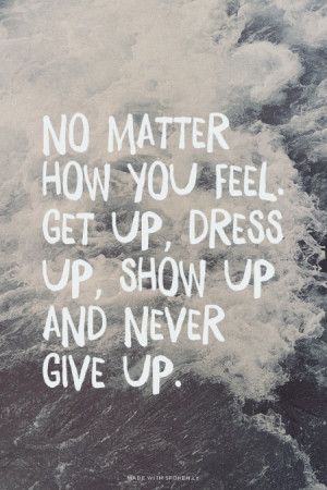 No matter how you feel. Get up, dress up, show up and never give up ...