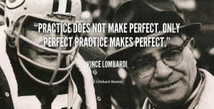 Practice does not make perfect. Only perfect practice makes perfect ...
