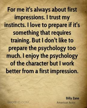 me it's always about first impressions. I trust my instincts. I love ...