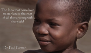 quote:The idea that some lives matter less... - Dr. Paul Farmer OC