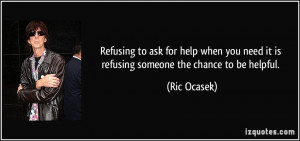 Refusing to ask for help when you need it is refusing someone the ...
