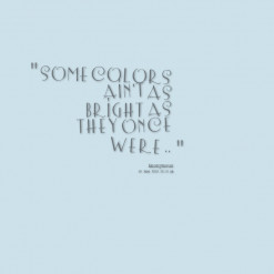 thumbnail of quotes Some Colors Ain\'t As Bright As They Once Were ..