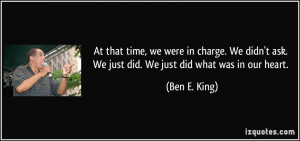 ... ask. We just did. We just did what was in our heart. - Ben E. King