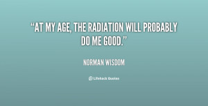 At my age, the radiation will probably do me good.""