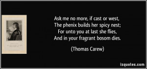 Ask me no more, if cast or west, The phenix builds her spicy nest; For ...