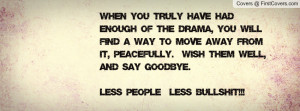 When you truly have had enough of the drama, you will find a way to ...