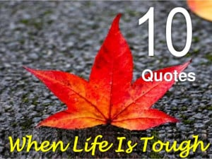 10 Quotes When Life Is Tough!!!