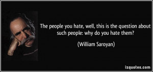 The people you hate, well, this is the question about such people: why ...