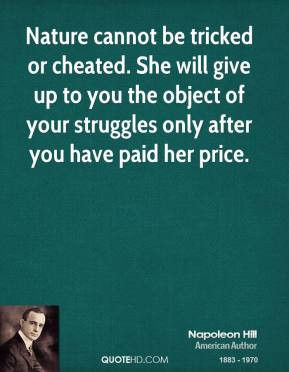 Napoleon Hill - Nature cannot be tricked or cheated. She will give up ...