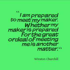 "18. ""I am prepared to meet my maker. Whether my maker is prepared ..."