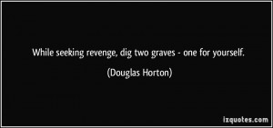 While seeking revenge, dig two graves - one for yourself. - Douglas ...