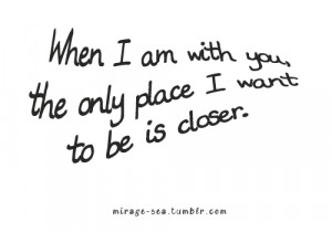 When I Am With You, The Only Place I Want To Be Is Closer.