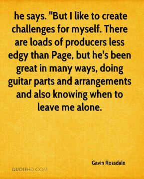 Gavin Rossdale - he says. ''But I like to create challenges for myself ...