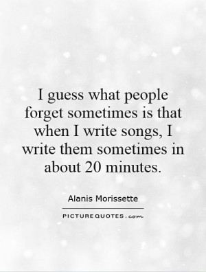 guess what people forget sometimes is that when I write songs, I ...