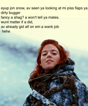 Ygritte. . awn jon snow, av seen ya looking at mi piss flaps ya dirty ...