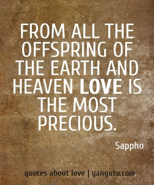 ... offspring of the earth and heaven love is the most precious, ~ Sappho