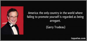 ... to promote yourself is regarded as being arrogant. - Garry Trudeau