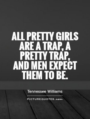 All pretty girls are a trap, a pretty trap, and men expect them to be ...