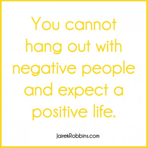 you cant hang out with negative people and expect positive life quote ...