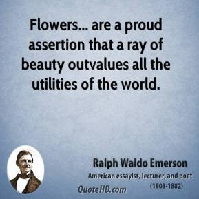 Ralph Waldo Emerson - Flowers... are a proud assertion that a ray of ...