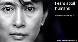 Fears spoil humans - Aung San Suu Kyi Quotes - StatusMind.com