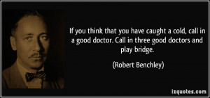 ... good doctor. Call in three good doctors and play bridge. - Robert