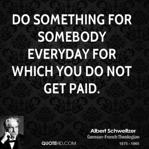 Do something for somebody everyday for which you do not get paid.