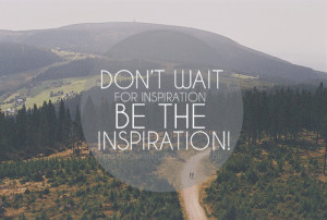 Don't wait for inspiration be the inspiration !