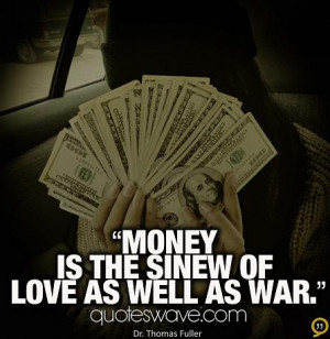 Money is the sinew of love as well as war.