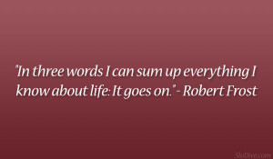 "... sum up everything I know about life: It goes on."" – Robert Frost"