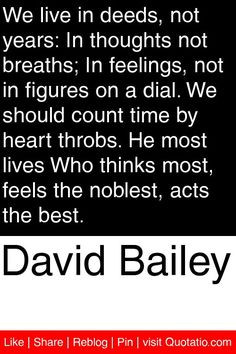 David Bailey - We live in deeds, not years: In thoughts not breaths ...