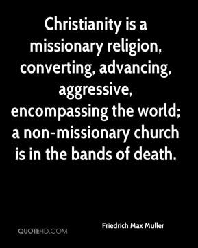 Friedrich Max Muller - Christianity is a missionary religion ...