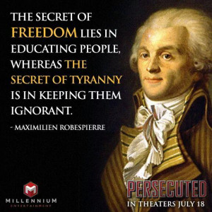 ... tyranny is in keeping them ignorant. Maximilien Robespierre in freedom