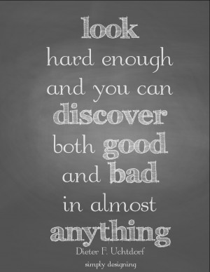 hard enough and you can discover both good and bad in anything   quote ...