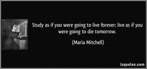 Study as if you were going to live forever; live as if you were going ...