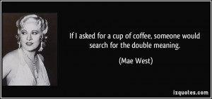 ... cup of coffee, someone would search for the double meaning. - Mae West
