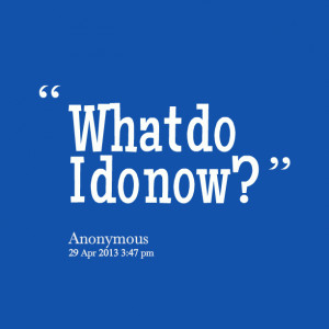 Quotes Picture: what do i do now?