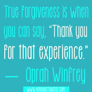 "True forgiveness is when you can say, ""Thank you for that experience ..."