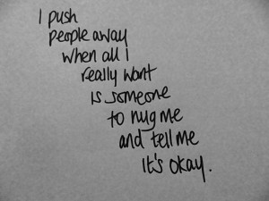 push people away when all I really want is someone to hug me and ...
