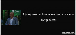 jockey does not have to have been a racehorse. - Arrigo Sacchi