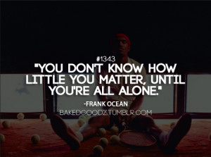 You don't know how little you matter, until you're all alone.