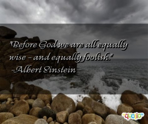 Before God we are all equally wise - and equally foolish .
