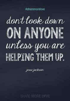 sharemorelove Don't look down on anyone unless you are helping them ...