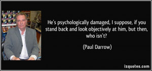 He's psychologically damaged, I suppose, if you stand back and look ...
