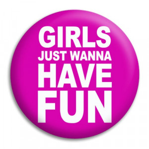 Home Girls Just Wanna Have Fun Button Badge