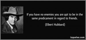 If you have no enemies you are apt to be in the same predicament in ...