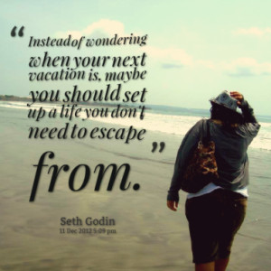 ... vacation is, maybe you should set up a life you don't need to escape