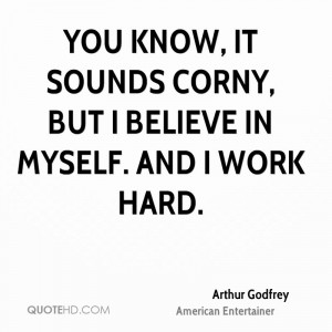 You know, it sounds corny, but I believe in myself. And I work hard.