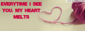 Everytime I see you. My heart melts Profile Facebook Covers