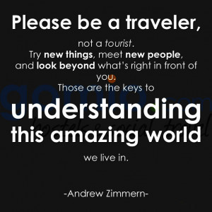 Please be a traveler not a tourist Try new things meet new people